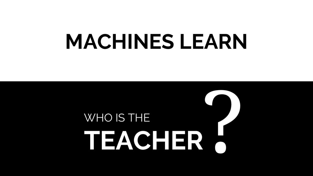 MACHINES LEARN WHO IS THE TEACHER ?