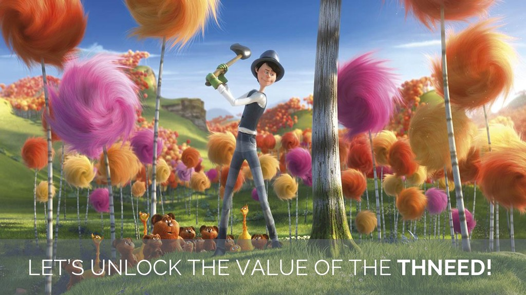 LET'S UNLOCK THE VALUE OF THE THNEED!