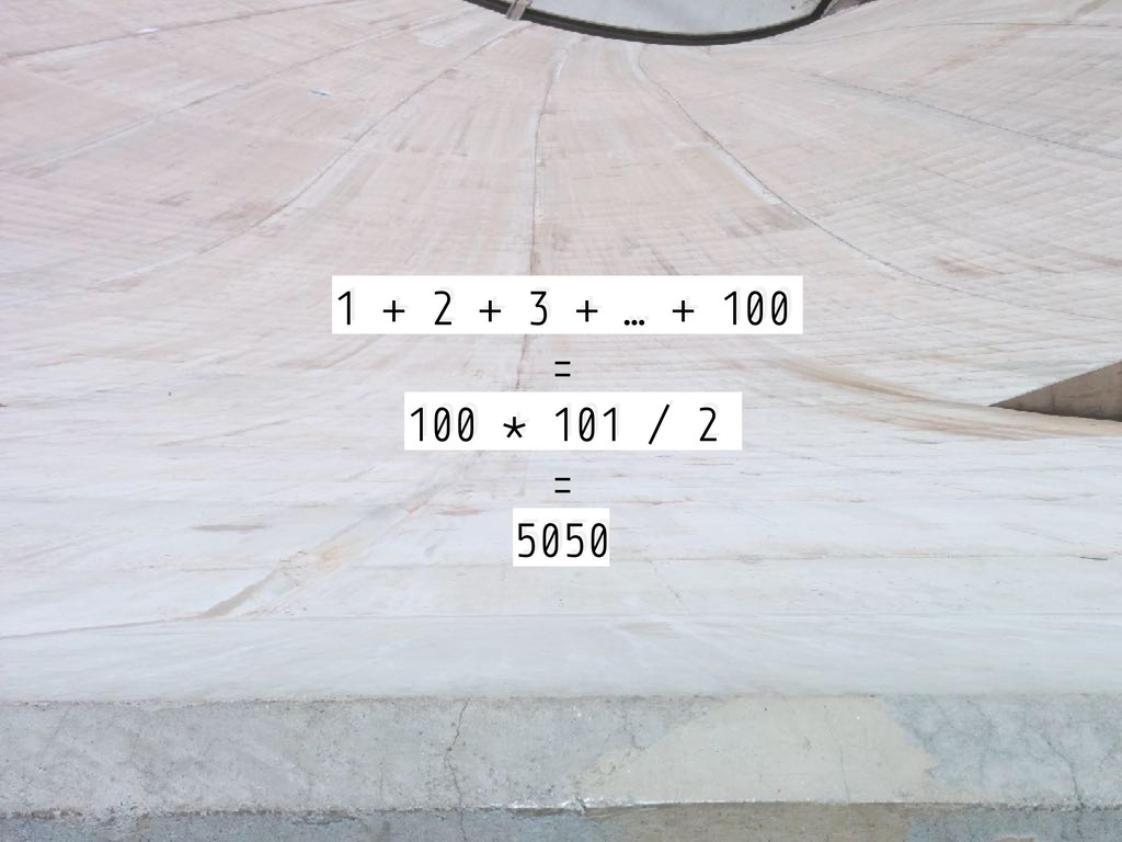 1 + 2 + 3 + … + 100 = 100 * 101 / 2 = 5050