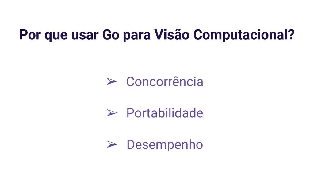 Por que usar Go para Visão Computacional? ➢ Con...