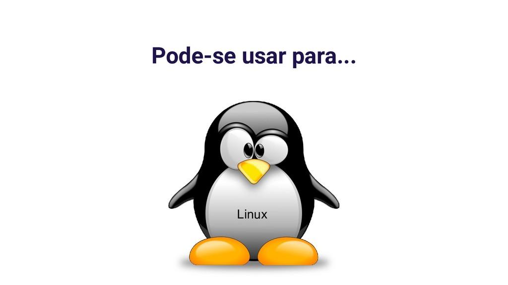 Pode-se usar para... Linux
