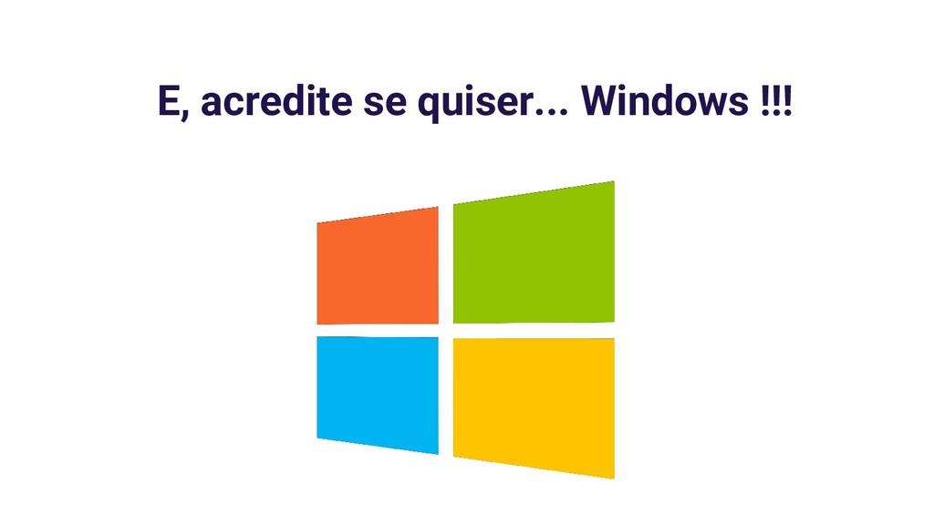 E, acredite se quiser... Windows !!!