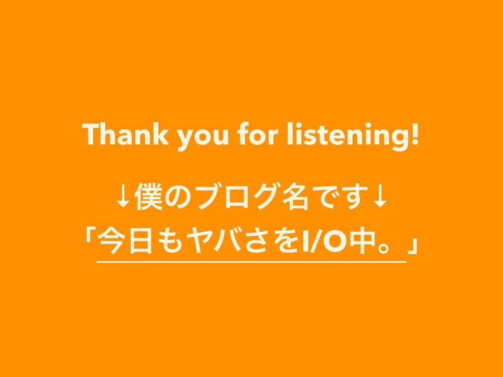 Thank you for listening! ↓ͷϒϩά໊Ͱ͢↓ ʮࠓϠό͞ΛI/O...