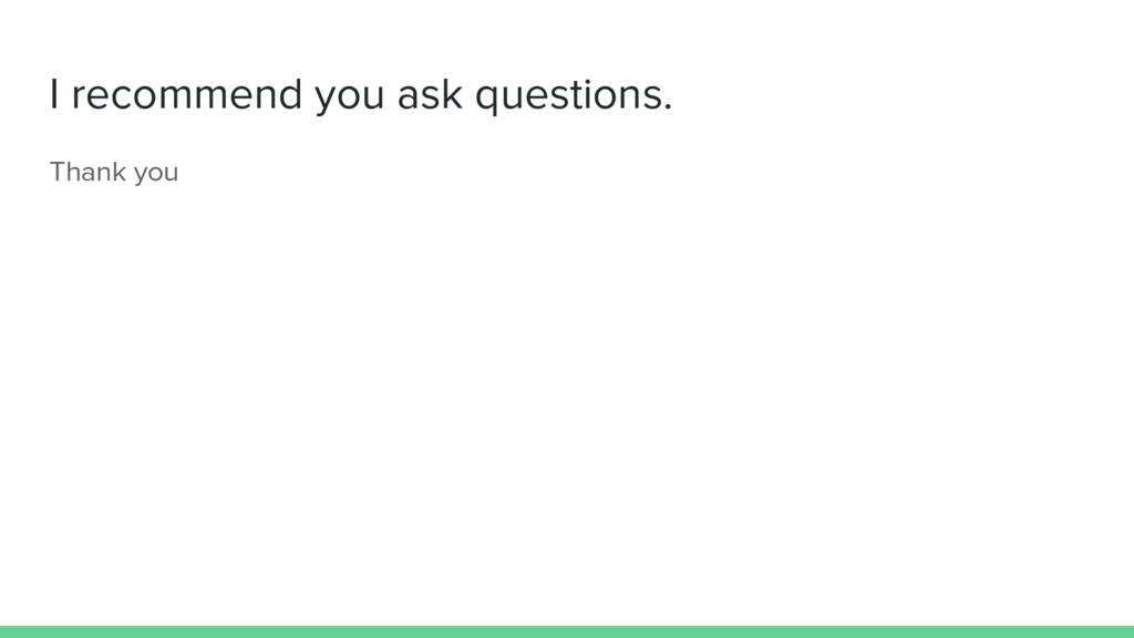 I recommend you ask questions. Thank you