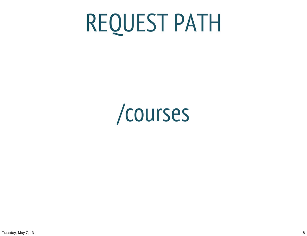 REQUEST PATH /courses 8 Tuesday, May 7, 13