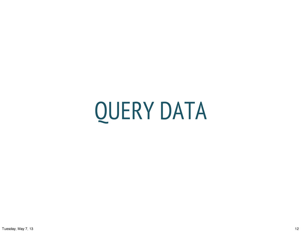 QUERY DATA 12 Tuesday, May 7, 13
