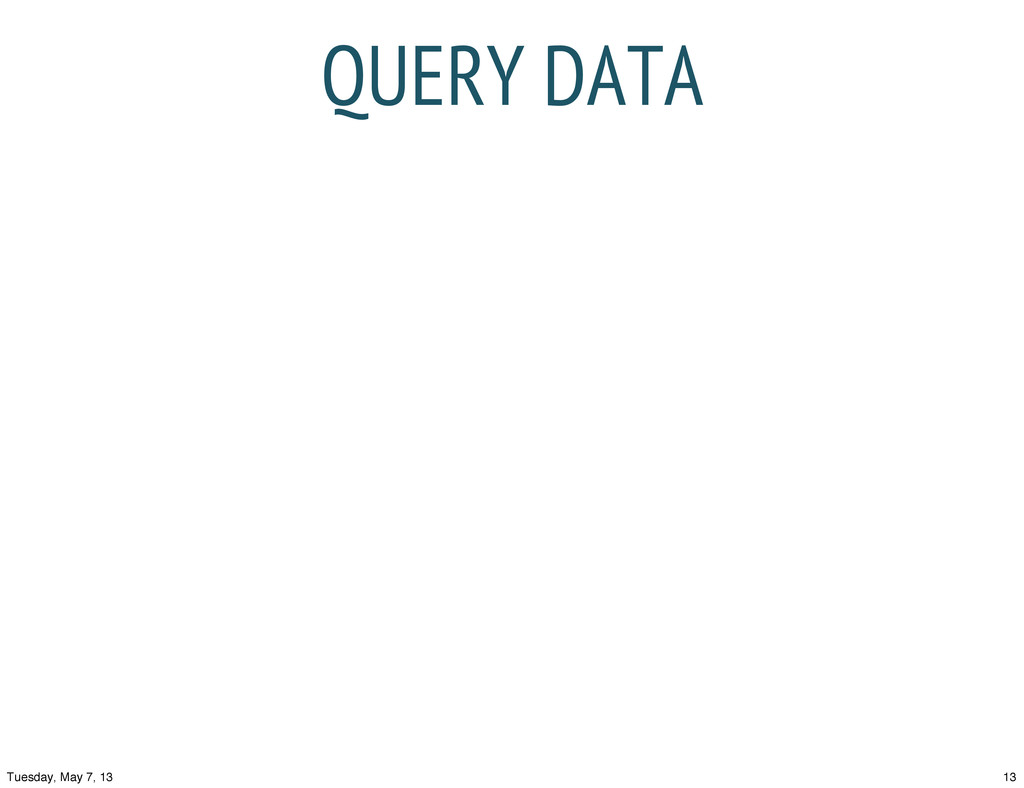 QUERY DATA 13 Tuesday, May 7, 13