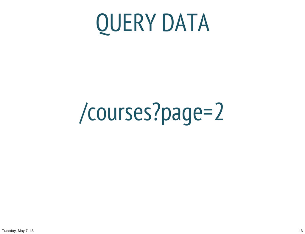 QUERY DATA /courses?page=2 13 Tuesday, May 7, 13