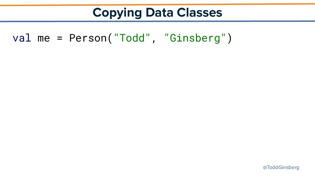 @ToddGinsberg Copying Data Classes val me = Per...