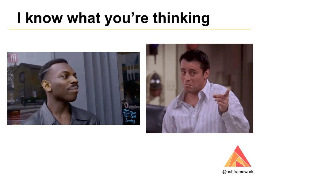 I know what you're thinking @ashframework