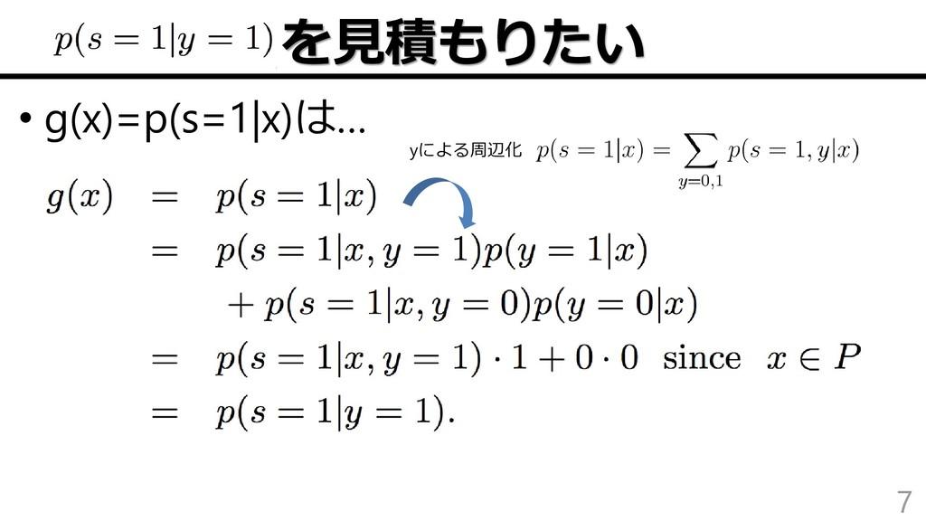 を見積もりたい • g(x)=p(s=1|x)は… 7 yによる周辺化