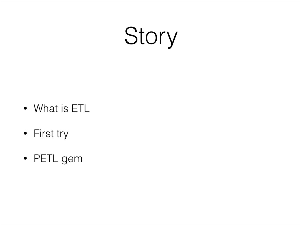 Story • What is ETL • First try • PETL gem