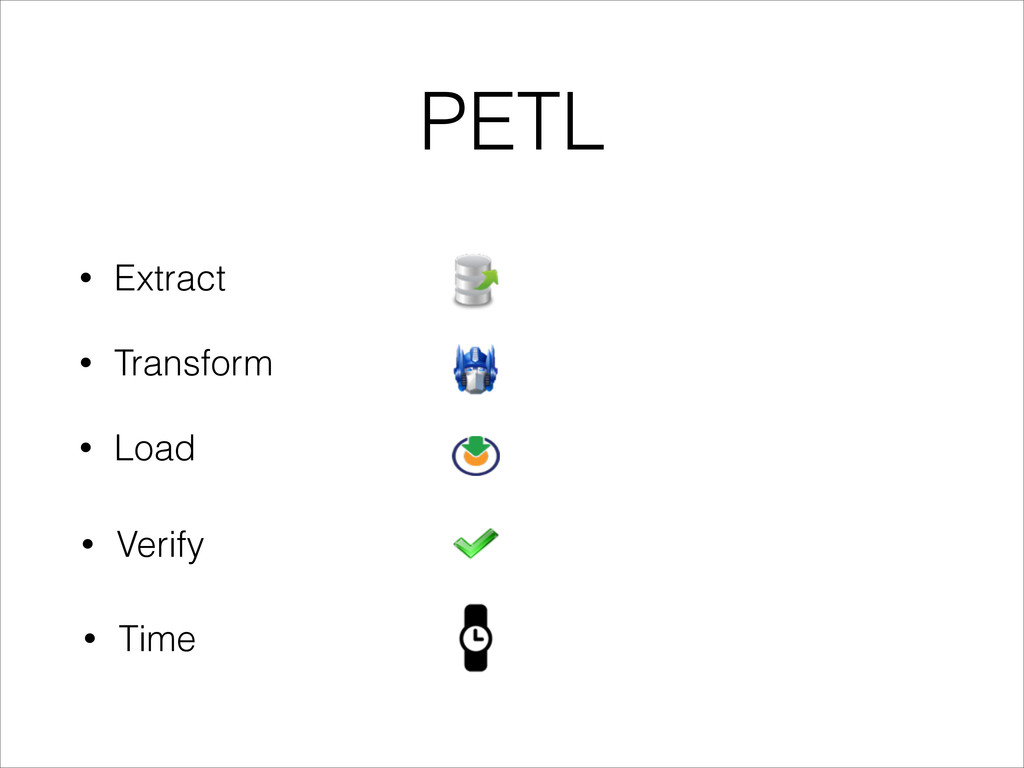 PETL • Extract • Transform • Load • Verify • Ti...