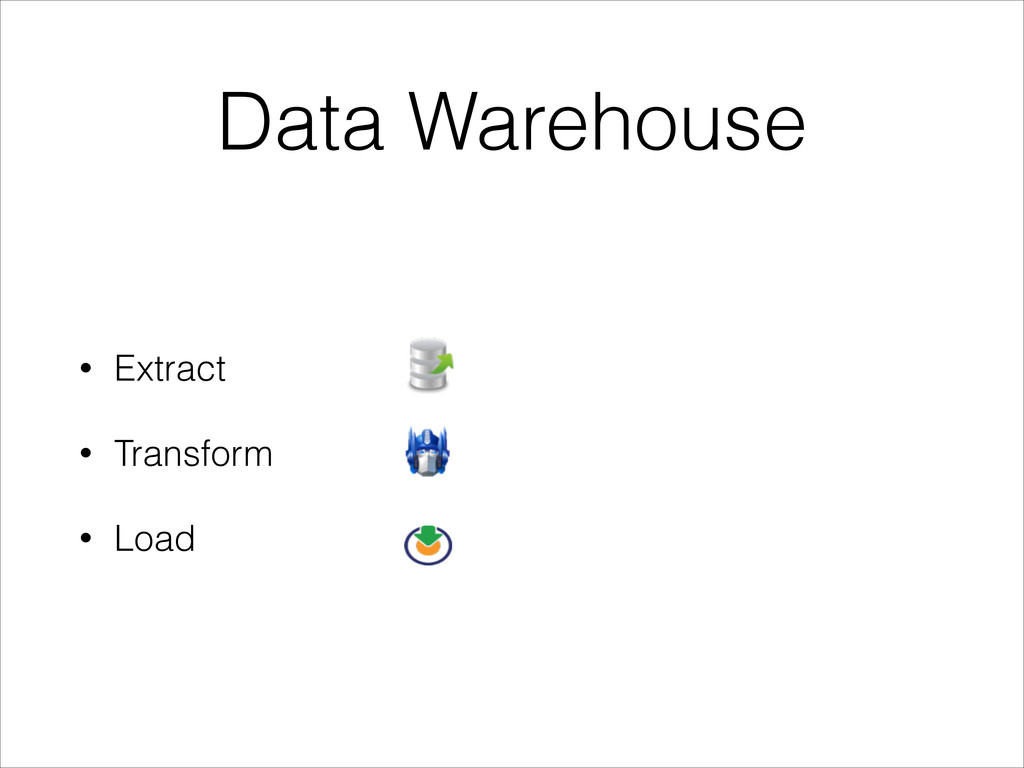 Data Warehouse • Extract • Transform • Load