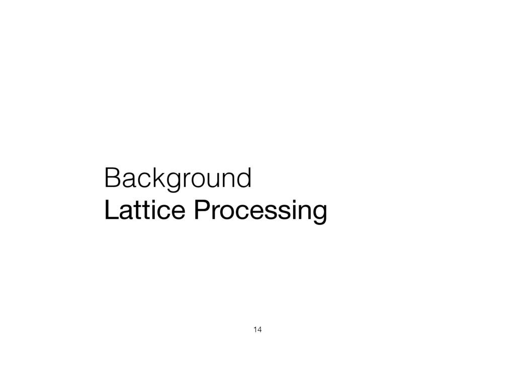 Background Lattice Processing 14