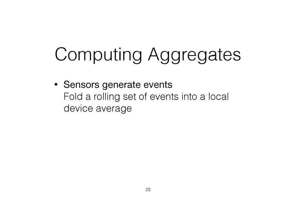 Computing Aggregates • Sensors generate events...