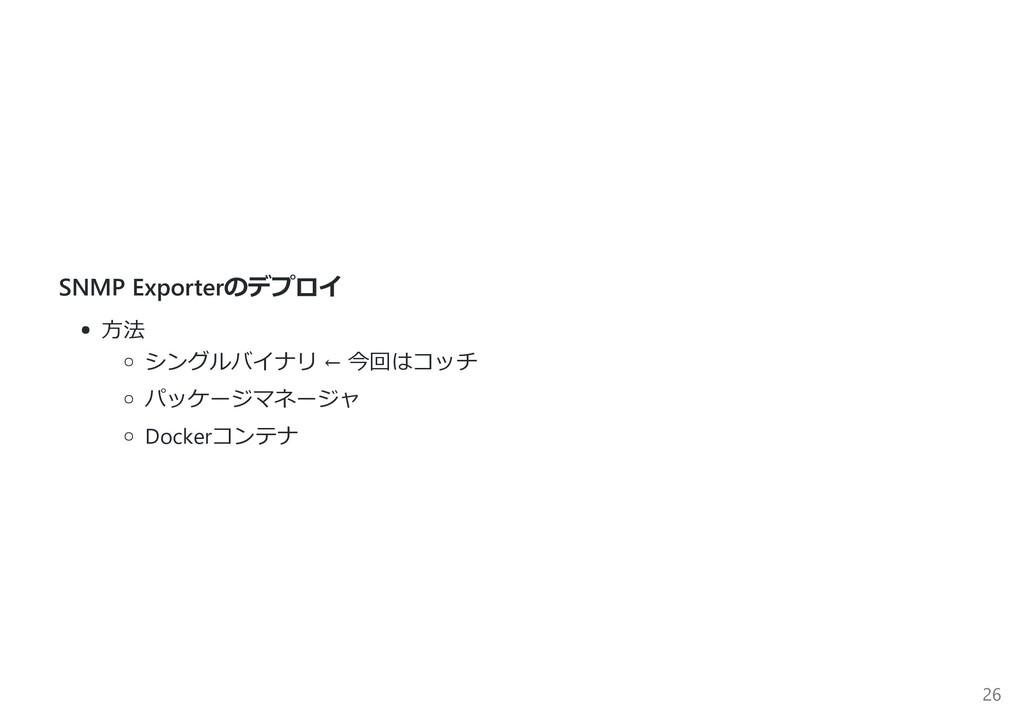 SNMP Exporterのデプロイ ⽅法 シングルバイナリ ← 今回はコッチ パッケージマネ...