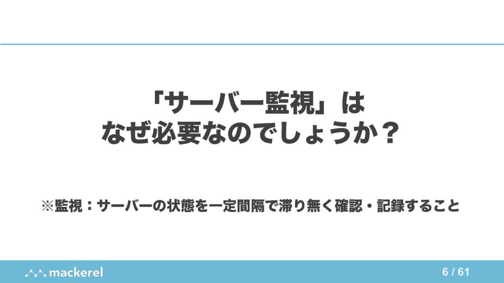 6 / 61 ʮαʔόʔࢹʯ ͳͥඞཁͳͷͰ͠ΐ͏͔ʁ ˞ࢹɿαʔόʔͷঢ়ଶΛҰఆִؒͰ...