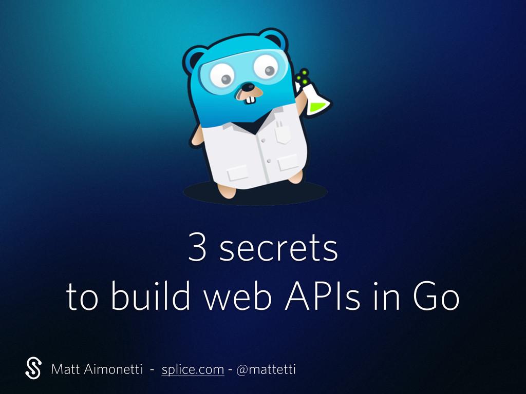 3 secrets to build web APIs in Go Matt Aimonett...