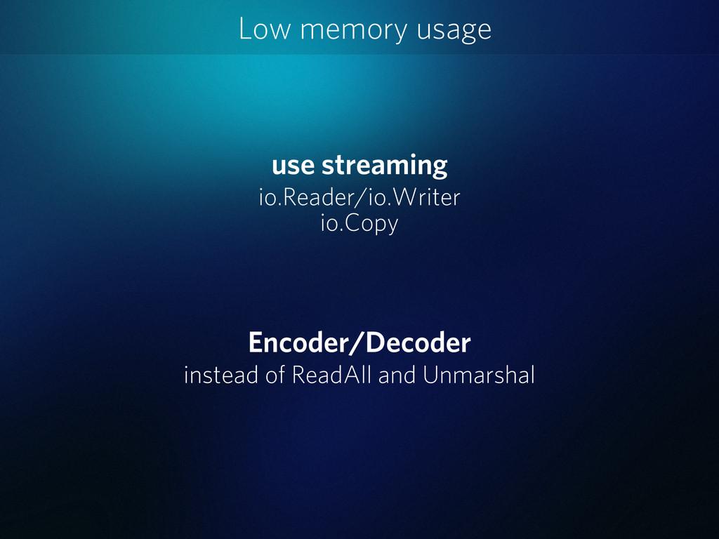 Low memory usage use streaming io.Reader/io.Wri...