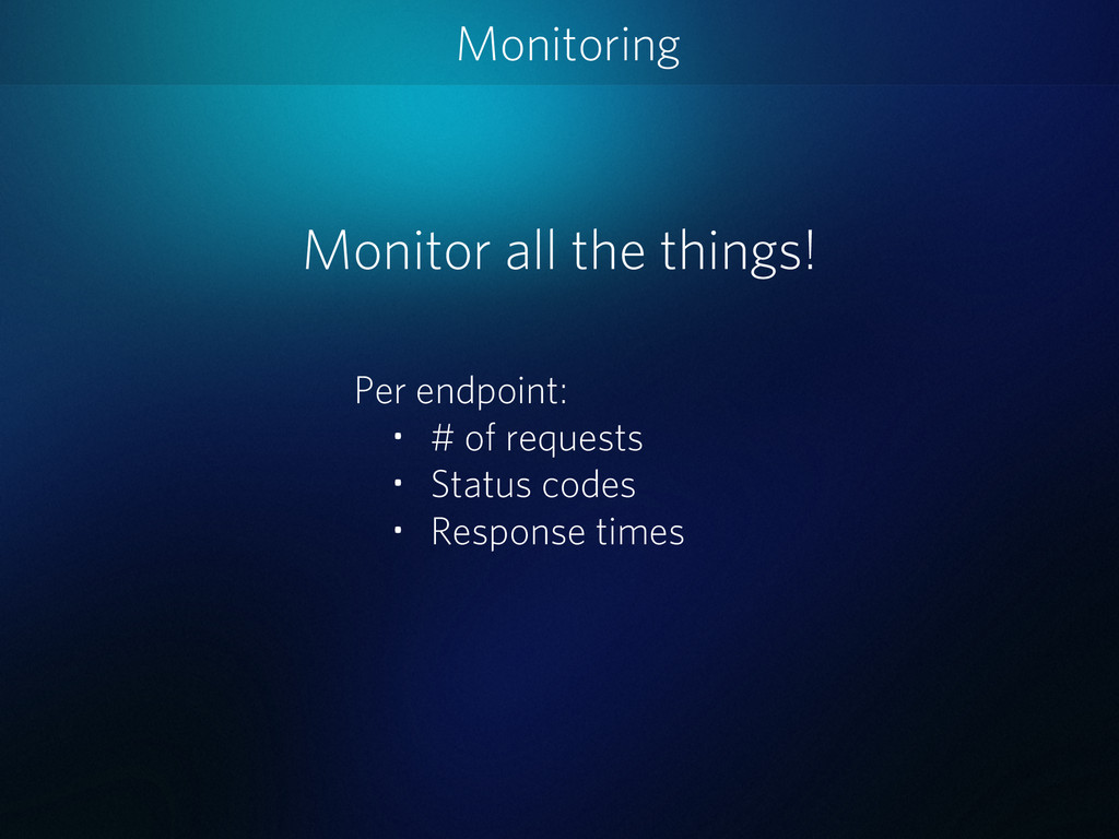Monitoring Monitor all the things! Per endpoint...