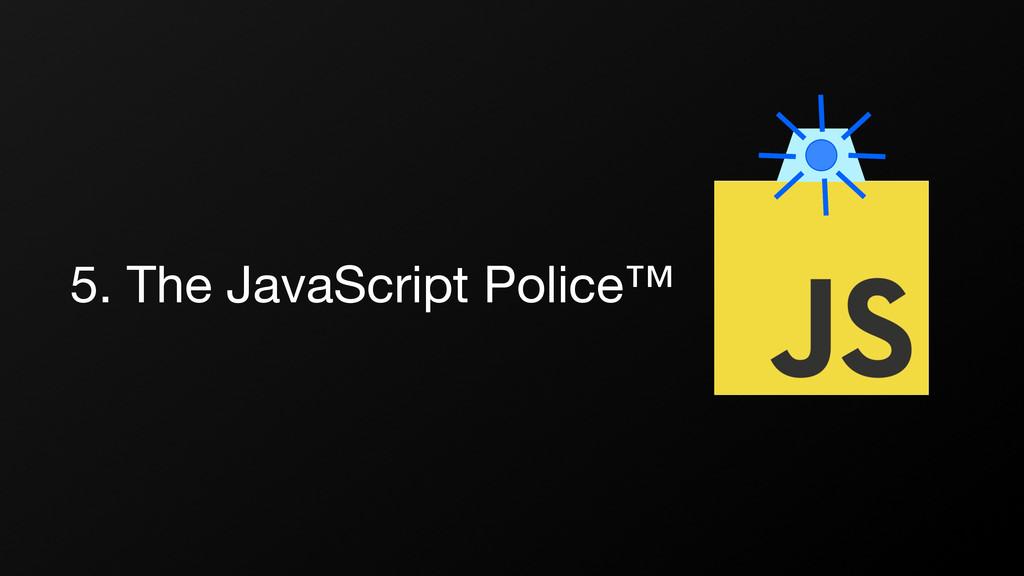 5. The JavaScript Police™