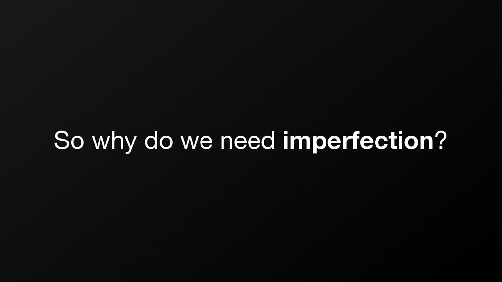 So why do we need imperfection?