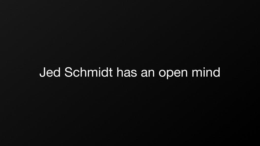 Jed Schmidt has an open mind