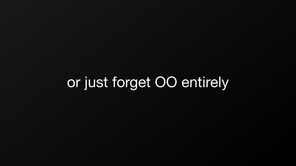 or just forget OO entirely