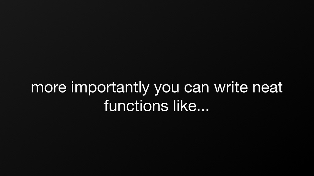 more importantly you can write neat functions l...
