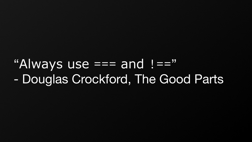 """Always use === and !=="" - Douglas Crockford, T..."