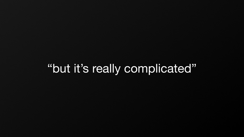 """but it's really complicated"""