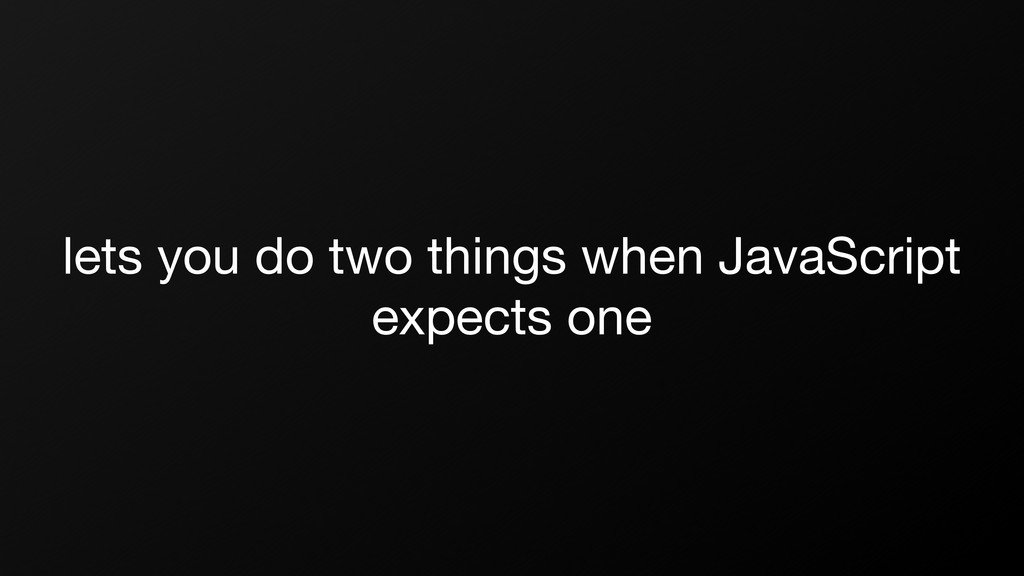 lets you do two things when JavaScript expects ...