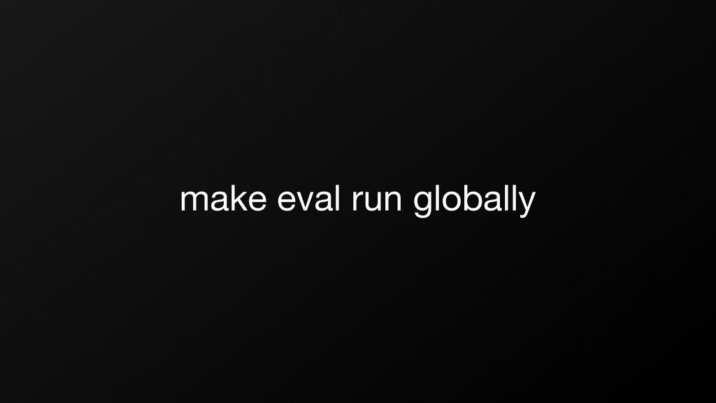 make eval run globally