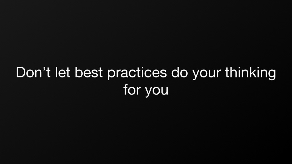Don't let best practices do your thinking for y...