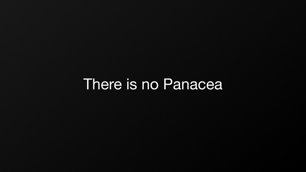 There is no Panacea