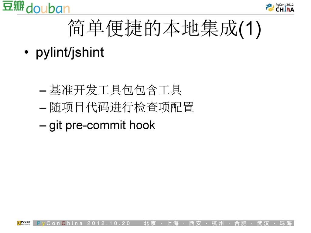 简单便捷的本地集成(1) • pylint/jshint –基准开发工具包包含工具 –随...