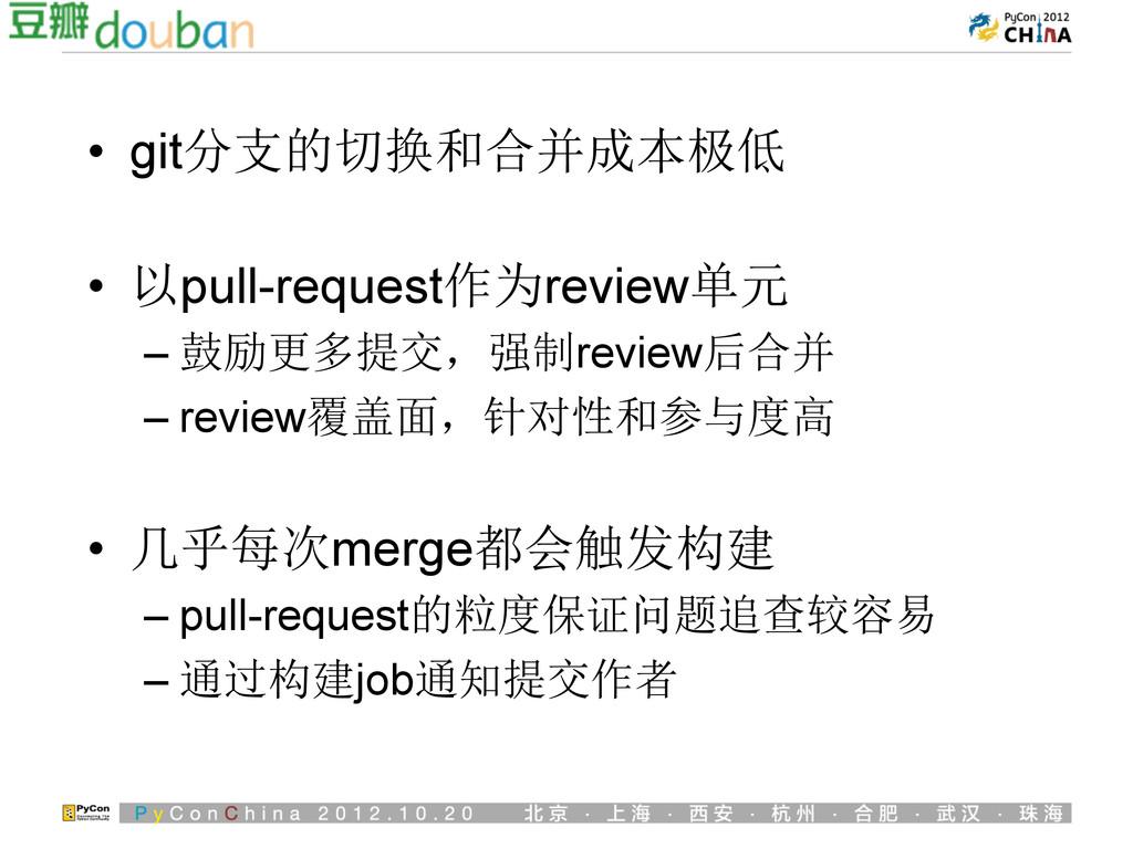 • git分支的切换和合并成本极低 • 以pull-request作为review单元 –...