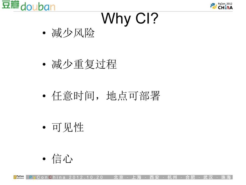 Why CI? • 减少风险 • 减少重复过程 • 任意时间,地点可部署 • 可见性 ...