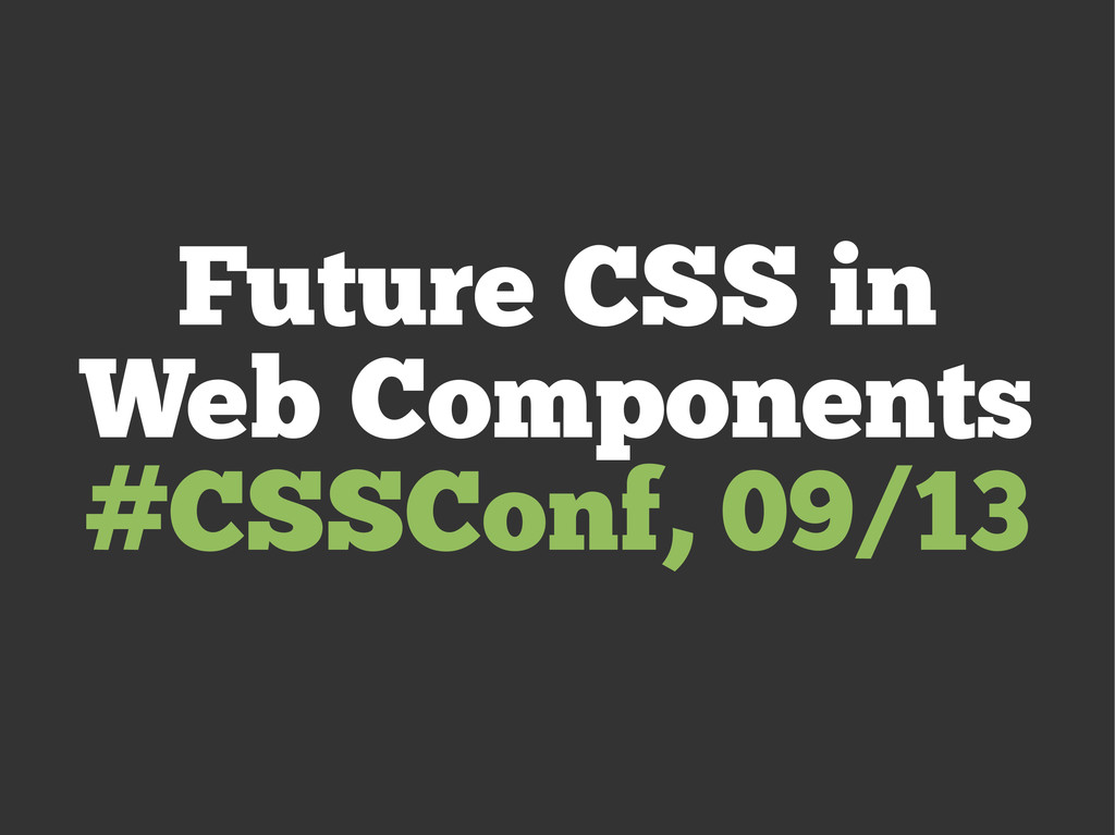 Future CSS in Web Components #CSSConf, 09/13