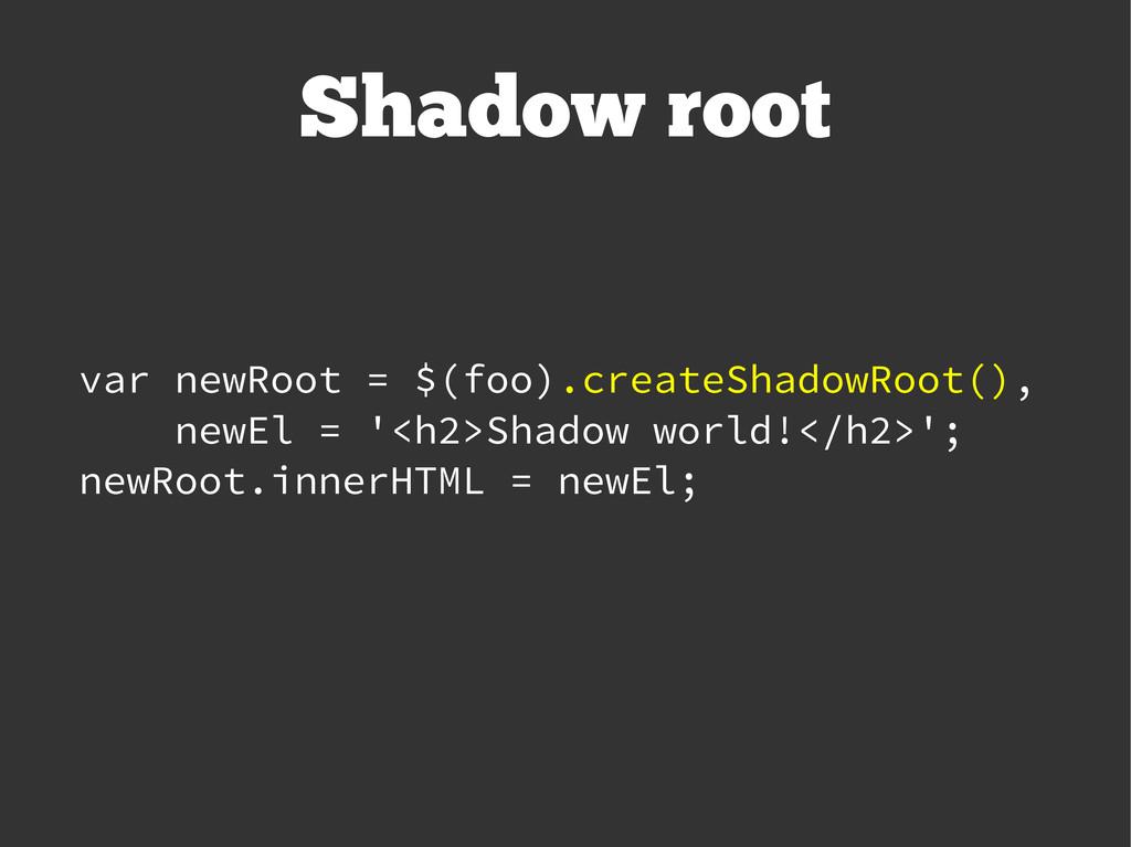 Shadow root var newRoot = $(foo).createShadowRo...