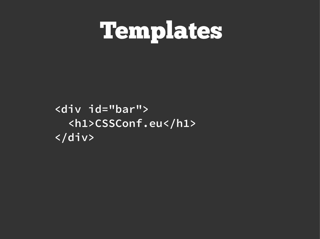 "Templates <div id=""bar""> <h1>CSSConf.eu</h1> </..."