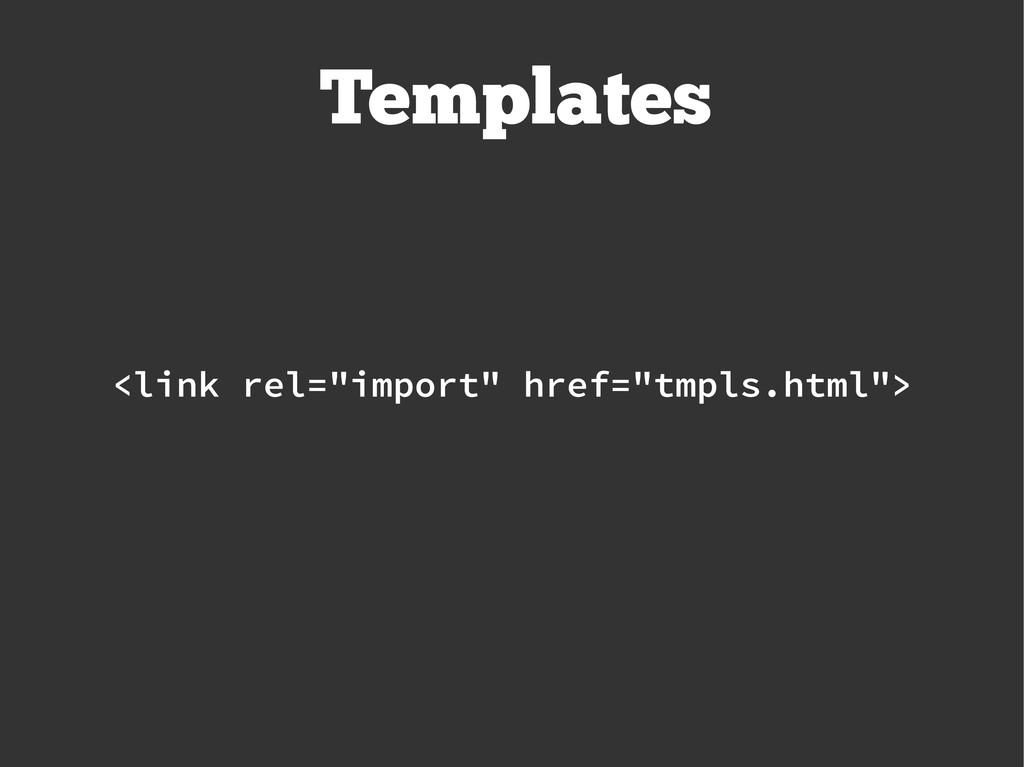 """<link rel=""""import"""" href=""""tmpls.html""""> Templates"""