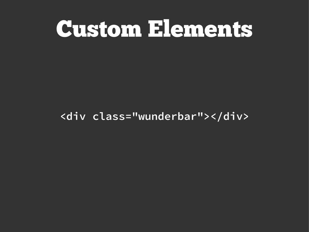 "Custom Elements <div class=""wunderbar""></div>"