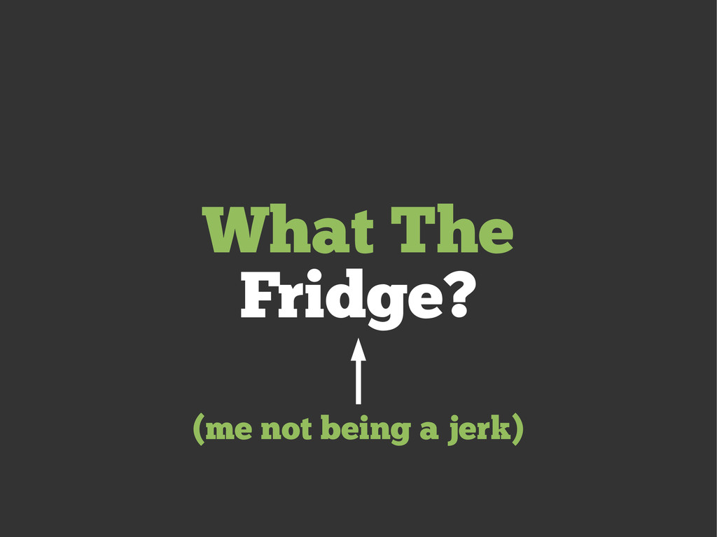 What The Fridge? (me not being a jerk)