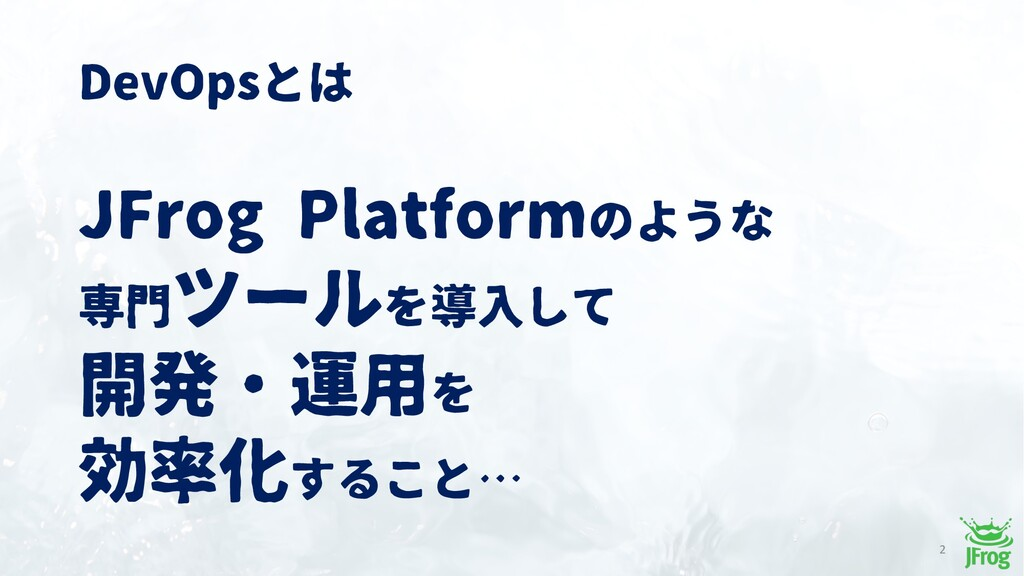 DevOpsとは JFrog Platformのような 専門ツールを導入して 開発・運用を 効...