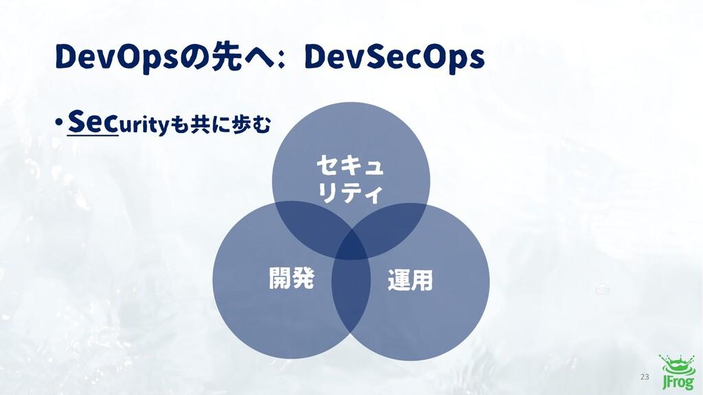 DevOpsの先へ: DevSecOps •Securityも共に歩む 開発 運用 23 セキ...