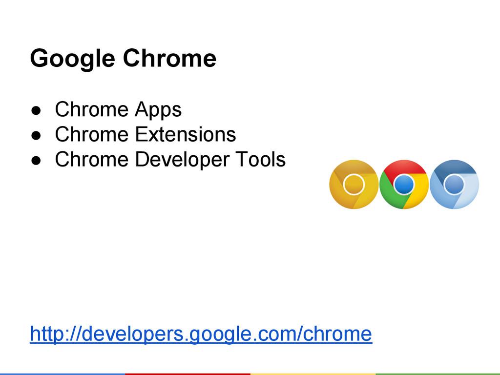 Google Chrome ● Chrome Apps ● Chrome Extensions...