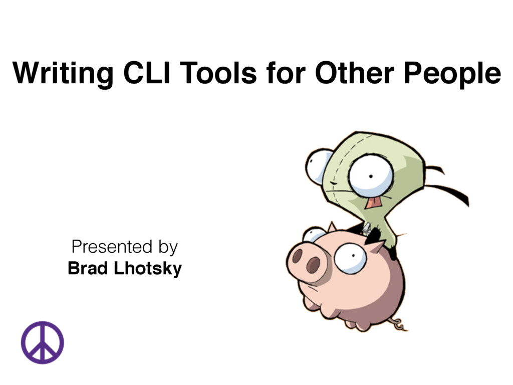 Writing CLI Tools for Other People Presented by...