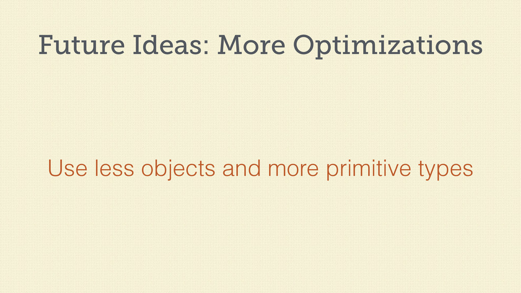 Future Ideas: More Optimizations Use less objec...